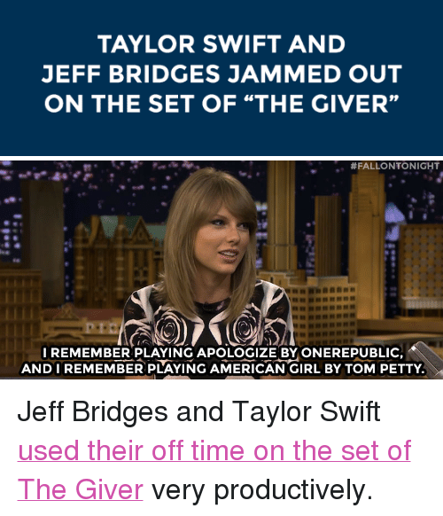 """onerepublic: TAYLOR SWIFT AND  JEFF BRIDGES JAMMED OUT  ON THE SET OF """"THE GIVER""""   #FALLONTONIGHT  I REMEMBER PLAYING APOLOGIZE BY ONEREPUBLIC  ANDIREMEMBER PLAYING AMERICAN GIRL BY TOM PETTY <p>Jeff Bridges and Taylor Swift <a href=""""http://www.nbc.com/the-tonight-show/segments/10371"""" target=""""_blank"""">used their off time on the set of The Giver</a> very productively.</p>"""