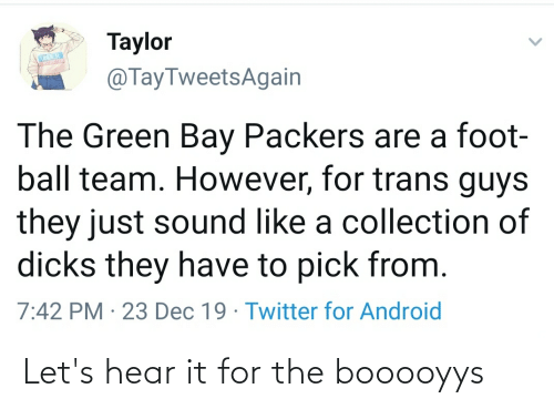 green bay: Taylor  @TayTweetsAgain  The Green Bay Packers are a foot-  ball team. However, for trans guys  they just sound like a collection of  dicks they have to pick from.  7:42 PM · 23 Dec 19 · Twitter for Android Let's hear it for the booooyys