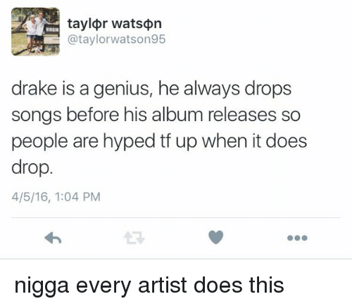 Drake: taylor watson  @taylor watson 95  drake is a genius, he always drops  songs before his album releases so  people are hyped up when it does  drop.  4/5/16, 1:04 PM nigga every artist does this