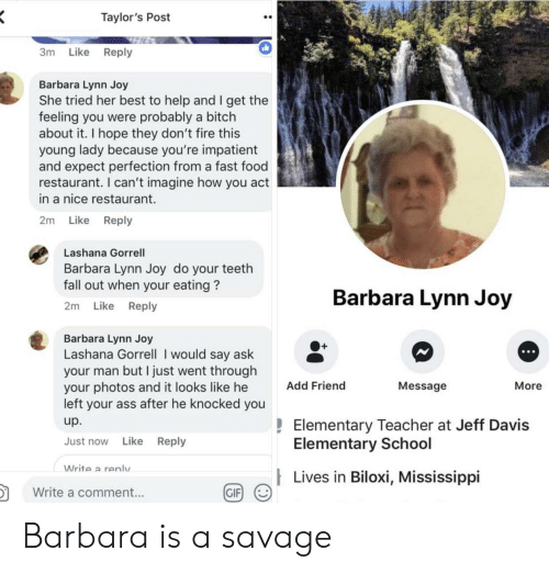 fall out: Taylor's Post  3m Like Reply  Barbara Lynn Joy  She tried her best to help and I get the  feeling you were probably a bitch  about it. I hope they don't fire this  young lady because you're impatient  and expect perfection from a fast food  restaurant. I can't imagine how you act  in a nice restaurant.  2m Like Reply  Lashana Gorrell  Barbara Lynn Joy do your teeth  fall out when your eating?  2m Like Reply  Barbara Lynn Joy  Barbara Lynn Joy  Lashana Gorrell I would say ask  your man but I just went througlh  your photos and it looks like he  left your ass after he knocked you  up.  Just now Like Reply  O+  Add Friend  Message  More  Elementary Teacher at Jeff Davis  Elementary School  Write a renlv  Lives in Biloxi, Mississippi  in  颬g/  Write a comment...  GIF Barbara is a savage