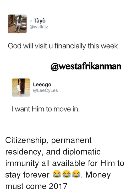 diplomat: Tayo  @wiilkilz  God will visit u financially this week  @westafrikanman  Leecgo  CyLes  ee  I want Him to move in Citizenship, permanent residency, and diplomatic immunity all available for Him to stay forever 😂😂😂. Money must come 2017