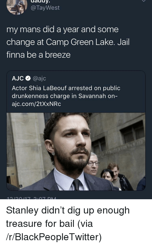 labeouf: @TayWest  pa  my mans did a year and some  change at Camp Green Lake. Jail  finna be a breeze  AJC @ajc  Actor Shia LaBeouf arrested on public  drunkenness charge in Savannah on  ajc.com/2tXxNRc <p>Stanley didn&rsquo;t dig up enough treasure for bail (via /r/BlackPeopleTwitter)</p>