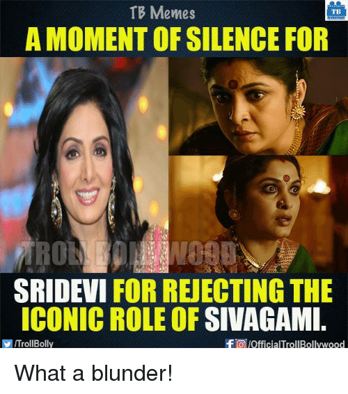 Memes, Iconic, and Silence: TB Memes  TB  A MOMENT OF SILENCE FOR  SRIDEVI FOR REJECTING THE  ICONIC ROLE OF  SIVAGAMI  f lofficialTrollBollywood  ITrollBolly What a blunder!
