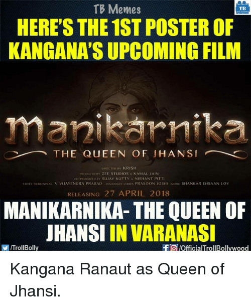 Memes, Queen, and April: TB Memes  TB  HERE'S THE 1ST POSTER OF  KANG ANA'S UPCOMING FILM  manikannika  THE QUEEN OF HAN SI  ny KRISH  PROducto nv ZEE STUDIOS KAMAL IAIN  co przooucto SUAY KUTTY  k NISHANT PITT  srogyascREENA AY V VIIAYENDRA PRASAD DKALoucas URIC s PRASOON JOSHI Musac SHANKAR EHSAAN LOY  RELEASING 27 APRIL 2018  MANIKARNIKA- THE QUEEN OF  JHANSI IN VARANASI  f pofficialTrollBollywood  VIITrollBolly Kangana Ranaut as Queen of Jhansi.