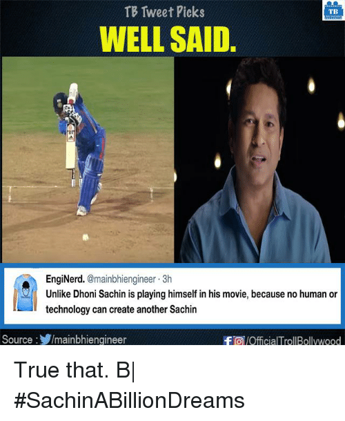 No Humanity: TB Tweet Picks  TB  WELL SAID.  EngiNerd  @mainbhiengineer 3h  Unlike Dhoni Sachin is playing himself in his movie, because no human or  technology can create another Sachin  Source  Imainbhiengineer  -FTO /OfficialTrollBollywood True that. B|  #SachinABillionDreams