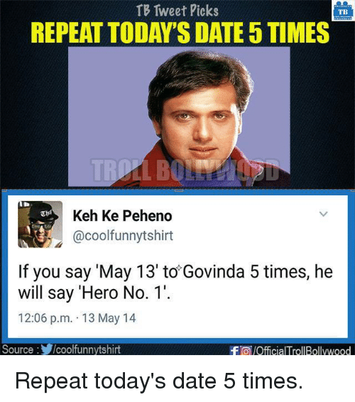 dates: TB Tweet Picks  TBS  REPEAT TODAY'S DATE5TIMES  Keh Ke Peheno  @cool funnytshirt  If you say 'May 13' to Govinda 5 times, he  will say 'Hero No. 1'.  12:06 p.m. 13 May 14  Source  /coolfunnytshirt  -FO/OfficialTrollBollywood Repeat today's date 5 times.