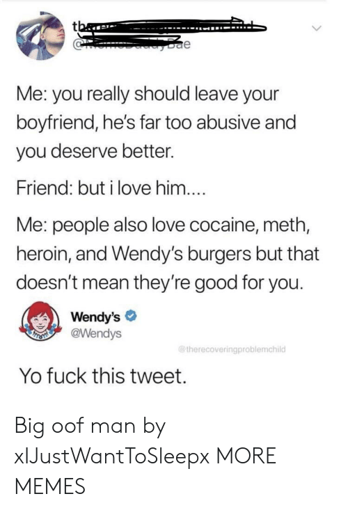 Abusive: tba  e  Me: you really should leave your  boyfriend, he's far too abusive and  you deserve better.  Friend: but i love him....  Me: people also love cocaine, meth,  heroin, and Wendy's burgers but that  doesn't mean they're good for you.  Wendy's  @Wendys  THSMI  @therecoveringproblemchild  Yo fuck this tweet. Big oof man by xIJustWantToSleepx MORE MEMES
