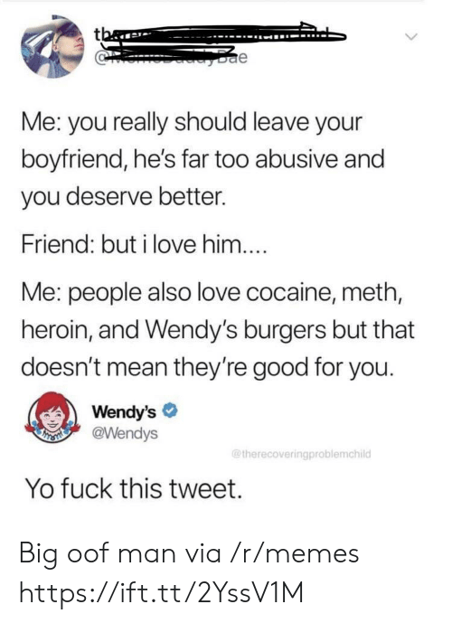 Abusive: tba  e  Me: you really should leave your  boyfriend, he's far too abusive and  you deserve better.  Friend: but i love him....  Me: people also love cocaine, meth,  heroin, and Wendy's burgers but that  doesn't mean they're good for you.  Wendy's  @Wendys  THSMI  @therecoveringproblemchild  Yo fuck this tweet. Big oof man via /r/memes https://ift.tt/2YssV1M