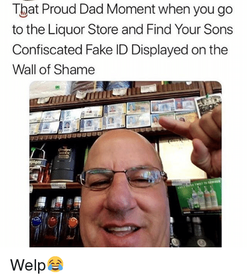 Dad, Fake, and Funny: Tbat Proud Dad Moment when you go  to the Liquor Store and Find Your Sons  Confiscated Fake ID Displayed on the  Wall of Shame  it Welp😂