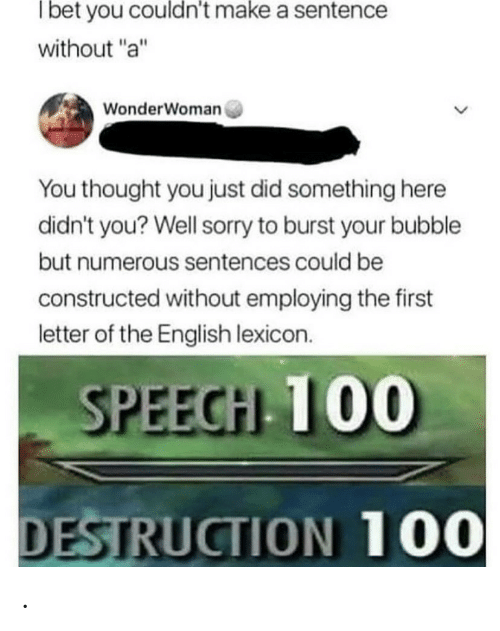 "Burst: Tbet you couldn't make a sentence  without ""a""  WonderWoman  You thought you just did something here  didn't you? Well sorry to burst your bubble  but numerous sentences could be  constructed without employing the first  letter of the English lexicon.  SPEECH 100  DESTRUCTION 100 ."