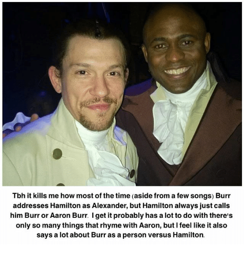 Memes, Tbh, and Aaron Burr: Tbh it kills me how most of the time (aside from a few songs) Burr  addresses Hamilton as Alexander, but Hamilton always just calls  him Burr or Aaron Burr. I get it probably has a lot to do with there's  only so many things that rhyme with Aaron, but I feel like it also  says a lot about Burr as a person versus Hamilton.