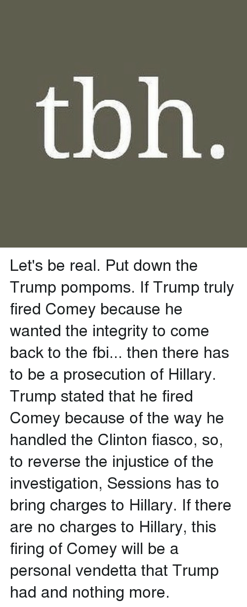 Fbi, Memes, and Tbh: tbh. Let's be real. Put down the Trump pompoms. If Trump truly fired Comey because he wanted the integrity to come back to the fbi... then there has to be a prosecution of Hillary. Trump stated that he fired Comey because of the way he handled the Clinton fiasco, so, to reverse the injustice of the investigation, Sessions has to bring charges to Hillary. If there are no charges to Hillary, this firing of Comey will be a personal vendetta that Trump had and nothing more.