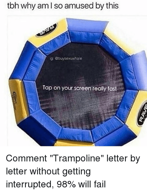 "Memes, Trampoline, and 🤖: tbh why am l so amused by this  ig Gbuysexuwhate  Tap on your screen really fast Comment ""Trampoline"" letter by letter without getting interrupted, 98% will fail"