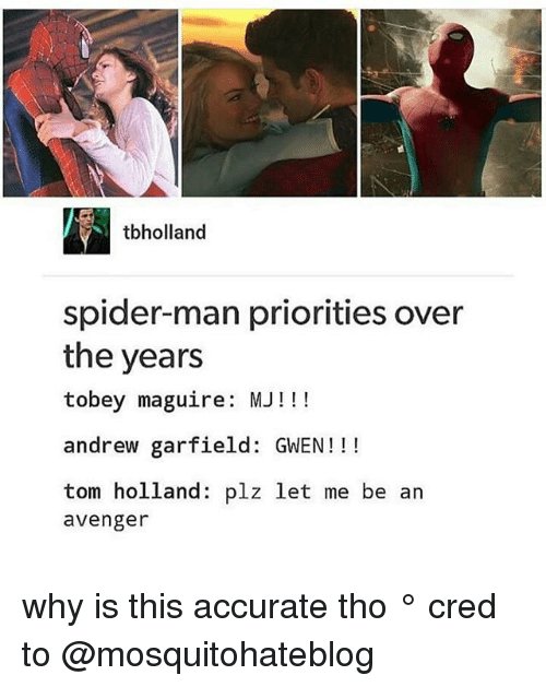 Andrew Garfield: tbholland  spider-man priorities over  the years  tobey maguire: MJ!!  andrew garfield: GWEN!!!  tom holland: plz let me be an  avenger why is this accurate tho ° 《cred to @mosquitohateblog 》