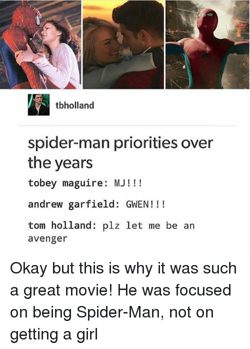 Andrew Garfield: tbholland  spider-man priorities over  the years  tobey maguire: MJ!!!  andrew garfield: GWEN!!!  tom holland: plz let me be an  avenger Okay but this is why it was such a great movie! He was focused on being Spider-Man, not on getting a girl