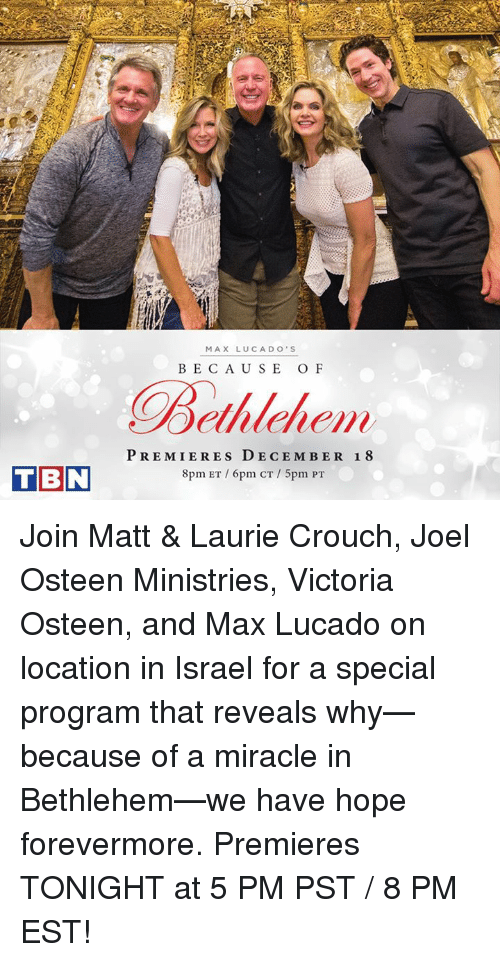 max lucado: TBN  MAX LUCA DO' S  BECAUSE OF  Bethlehem  PREMIERES DECEMBER 18  8pm ET 6pm CT 5pm PT Join Matt & Laurie Crouch, Joel Osteen Ministries, Victoria Osteen, and Max Lucado on location in Israel for a special program that reveals why—because of a miracle in Bethlehem—we have hope forevermore. Premieres TONIGHT at 5 PM PST / 8 PM EST!
