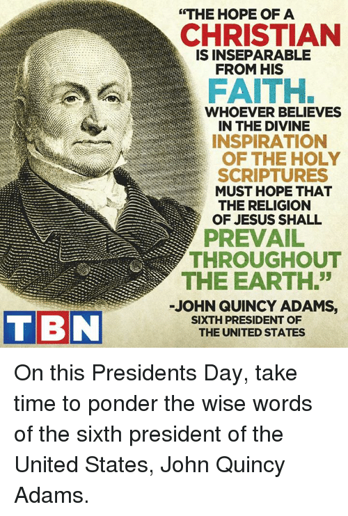"presidents day: TBN  ""THE HOPE OF A  CHRISTIAN  IS INSEPARABLE  FROM HIS  FAITH.  WHOEVER BELIEVES  IN THE DIVINE  INSPIRATION  OF THE HOLY  SCRIPTURES  MUST HOPE THAT  THE RELIGION  OF JESUS SHALL  THROUGHOUT  THE EARTH.  JOHN QUINCY ADAMS,  SIXTH PRESIDENT OF  THE UNITED STATES On this Presidents Day, take time to ponder the wise words of the sixth president of the United States, John Quincy Adams."