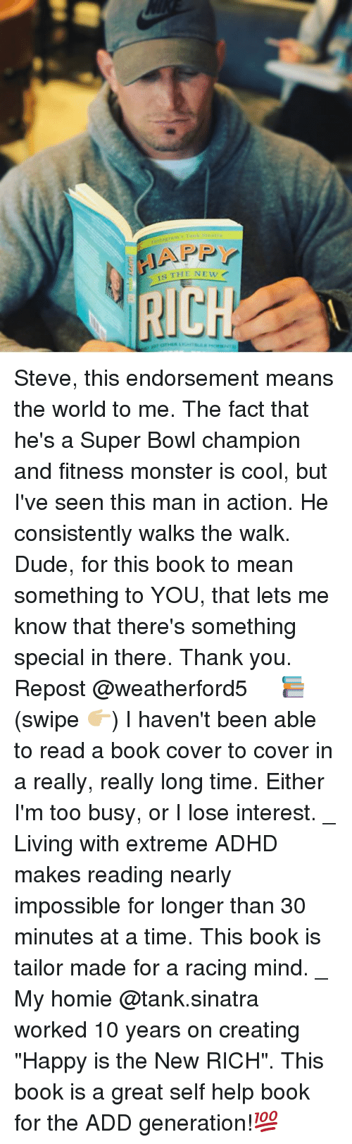 """Dude, Funny, and Homie: tbstagrar Tank s  IAPP  IS THE NEW Steve, this endorsement means the world to me. The fact that he's a Super Bowl champion and fitness monster is cool, but I've seen this man in action. He consistently walks the walk. Dude, for this book to mean something to YOU, that lets me know that there's something special in there. Thank you. Repost @weatherford5 ・・・ 📚(swipe 👉🏼) I haven't been able to read a book cover to cover in a really, really long time. Either I'm too busy, or I lose interest. _ Living with extreme ADHD makes reading nearly impossible for longer than 30 minutes at a time. This book is tailor made for a racing mind. _ My homie @tank.sinatra worked 10 years on creating """"Happy is the New RICH"""". This book is a great self help book for the ADD generation!💯"""