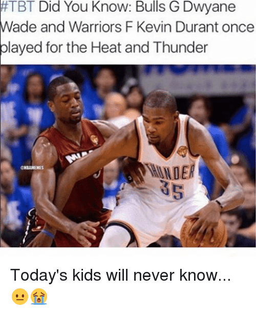 Dwyane Wade, Kevin Durant, and Memes: TBT Did You Know: Bulls G Dwyane  Wade and Warriors F Kevin Durant once  played for the Heat and Thunder  GINBAMEMES  35 Today's kids will never know... 😐😭