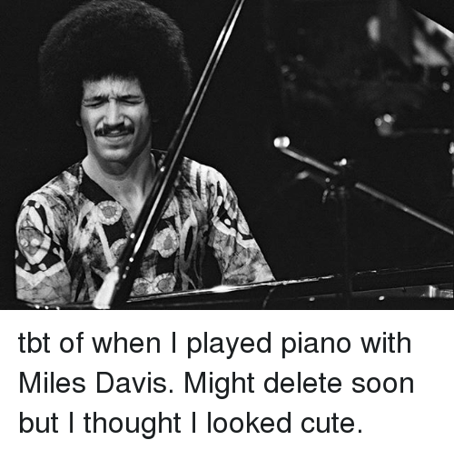 Cute, Memes, and Soon...: tbt of when I played piano with Miles Davis. Might delete soon but I thought I looked cute.