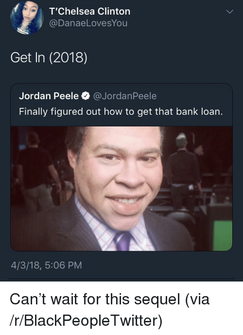 peele: T'Chelsea Clinton  @DanaeLovesYou  Get In (2018)  Jordan Peele @JordanPeele  Finally figured out how to get that bank loan.  4/3/18, 5:06 PM <p>Can&rsquo;t wait for this sequel (via /r/BlackPeopleTwitter)</p>