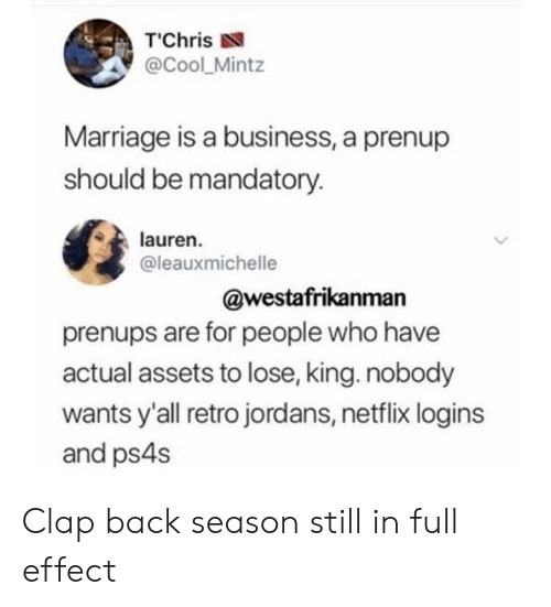 """clap back: T""""Chris  @Cool_Mintz  Marriage is a business, a prenup  should be mandatory.  lauren.  @leauxmichelle  @westafrikanman  prenups are for people who have  actual assets to lose, king. nobody  wants y'all retro jordans, netflix logins  and ps4s Clap back season still in full effect"""