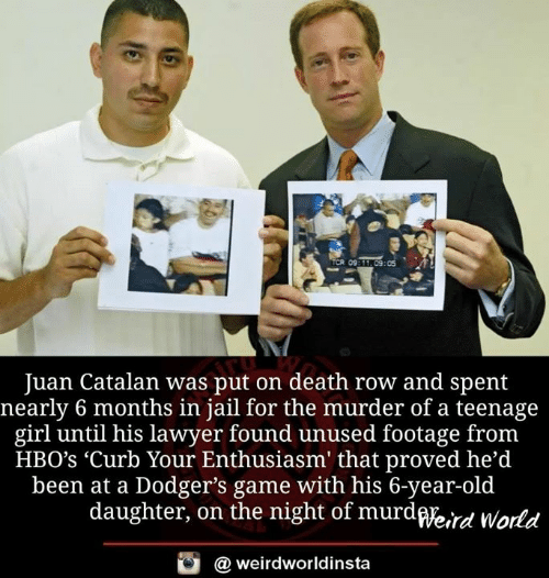 teenage girl: TCR 0  9311 09:05  Juan Catalan was put on death row and spent  nearly 6 months in jail for the murder of a teenage  girl until his lawyer found unused footage fronm  HBO's 'Curb Your Enthusiasm' that proved he'd  been at a Dodger's game with his 6-year-old  daughter, on the night of murdWe,rd World  @ weirdworldinsta