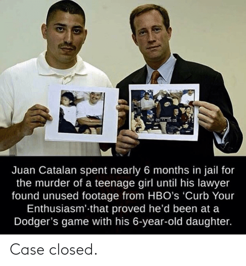 teenage girl: TCR 09:C9:05  Juan Catalan spent nearly 6 months in jail for  the murder of a teenage girl until his lawyer  found unused footage from HBO's 'Curb Your  Enthusiasm' that proved he'd been at a  Dodger's game with his 6-year-old daughter. Case closed.