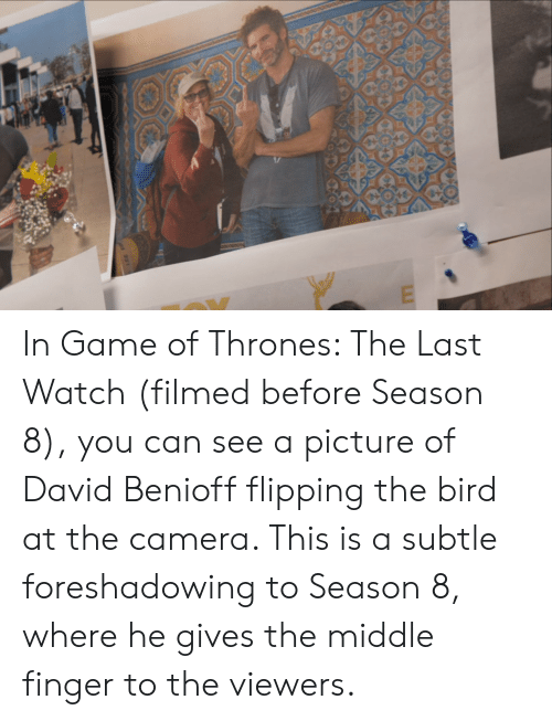 flipping the bird: td 937 In Game of Thrones: The Last Watch (filmed before Season 8), you can see a picture of David Benioff flipping the bird at the camera. This is a subtle foreshadowing to Season 8, where he gives the middle finger to the viewers.