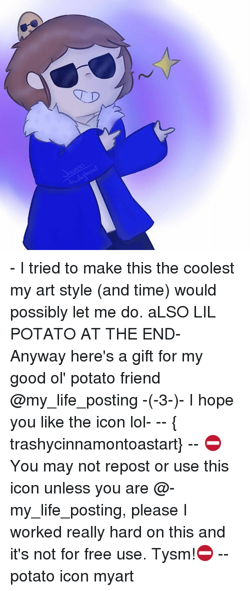 Memes, Potato, and Iconic: TD - I tried to make this the coolest my art style (and time) would possibly let me do. aLSO LIL POTATO AT THE END- Anyway here's a gift for my good ol' potato friend @my_life_posting -(-3-)- I hope you like the icon lol- -- { trashycinnamontoastart} -- ⛔️You may not repost or use this icon unless you are @-my_life_posting, please I worked really hard on this and it's not for free use. Tysm!⛔️ -- potato icon myart