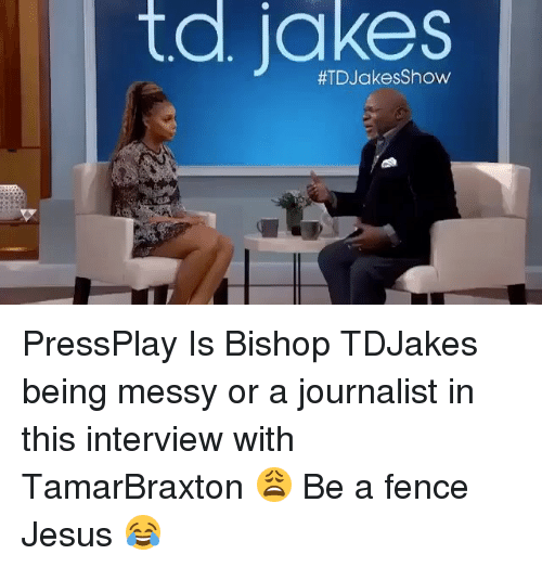 Memes, Messi, and 🤖: td jakes  #TD Jakes Show PressPlay Is Bishop TDJakes being messy or a journalist in this interview with TamarBraxton 😩 Be a fence Jesus 😂