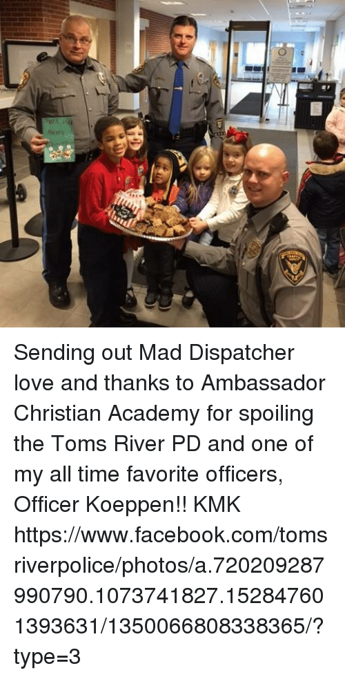 Memes, Academy, and 🤖: TD Sending out Mad Dispatcher love and thanks to Ambassador Christian Academy for spoiling the Toms River PD and one of my all time favorite officers, Officer Koeppen!!  KMK   https://www.facebook.com/tomsriverpolice/photos/a.720209287990790.1073741827.152847601393631/1350066808338365/?type=3