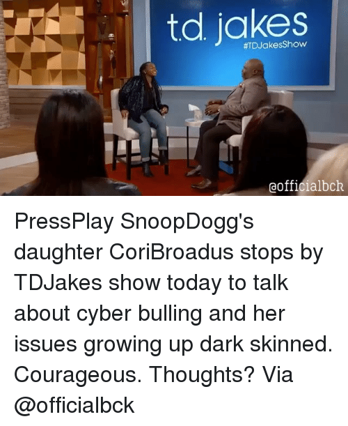 Growing Up, Memes, and Bulls: td Show  #TD Jakes eofficialbck PressPlay SnoopDogg's daughter CoriBroadus stops by TDJakes show today to talk about cyber bulling and her issues growing up dark skinned. Courageous. Thoughts? Via @officialbck