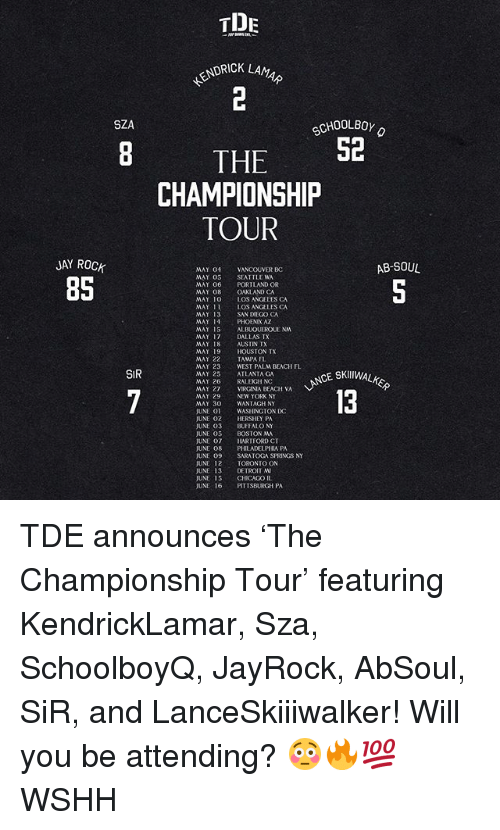 Jay, Memes, and Wshh: TDE  KENDRICK  SZA  CHOOLBOY  THE 52  CHAMPIONSHIP  JAY ROCK  AB-SOUL  85  SIR  CE SKⅢWAL  VIRGINIA BEAGH VA TDE announces 'The Championship Tour' featuring KendrickLamar, Sza, SchoolboyQ, JayRock, AbSoul, SiR, and LanceSkiiiwalker! Will you be attending? 😳🔥💯 WSHH