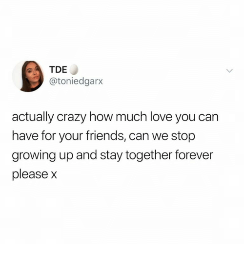 Crazy, Friends, and Growing Up: TDE  @toniedgarx  actually crazy how much love you can  have for your friends, can we stop  growing up and stay together forever  please x