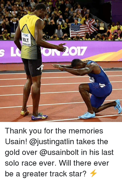 Bolting: TDK  BOLT  ONDON 2017 Thank you for the memories Usain! @justingatlin takes the gold over @usainbolt in his last solo race ever. Will there ever be a greater track star? ⚡️