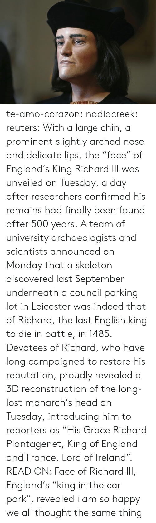 "Leicester: te-amo-corazon: nadiacreek:  reuters:  With a large chin, a prominent slightly arched nose and delicate lips, the ""face"" of England's King Richard III was unveiled on Tuesday, a day after researchers confirmed his remains had finally been found after 500 years. A team of university archaeologists and scientists announced on Monday that a skeleton discovered last September underneath a council parking lot in Leicester was indeed that of Richard, the last English king to die in battle, in 1485. Devotees of Richard, who have long campaigned to restore his reputation, proudly revealed a 3D reconstruction of the long-lost monarch's head on Tuesday, introducing him to reporters as ""His Grace Richard Plantagenet, King of England and France, Lord of Ireland"". READ ON: Face of Richard III, England's ""king in the car park"", revealed     i am so happy we all thought the same thing"