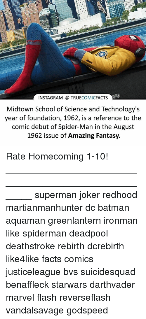 Batman, Facts, and Instagram: te  INSTAGRAM @ TRUECOMICFACTS  Midtown School of Science and Technology's  year of foundation, 1962, is a reference to the  comic debut of Spider-Man in the August  1962 issue of Amazing Fantasy. Rate Homecoming 1-10! ⠀_______________________________________________________ superman joker redhood martianmanhunter dc batman aquaman greenlantern ironman like spiderman deadpool deathstroke rebirth dcrebirth like4like facts comics justiceleague bvs suicidesquad benaffleck starwars darthvader marvel flash reverseflash vandalsavage godspeed