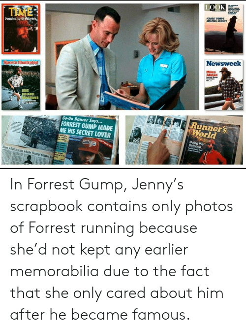 Forrest Gump Jenny: TE OCKPE  LOOK  PMCARN  E  FORREST GUMP'S  AMAZING JOURNEY  TIME  Jogging to Greatness  Newsweek  Miles  Ahead  Forrest Gump  Searches  Sports lIllustrated  LONG  DISTANCE  RUNAROUND  D the Road with  ferrst C  Runner's  World  s LOST Longer  Go-Go Dancer Says...  FORREST GUMP MADE  ME HIS SECRET LOVER  Going the  Distance  DONT ENOW KER  Fomest Gump tuns  Across America  e P y  ard  Just what is this whole Gump thing am In Forrest Gump, Jenny's scrapbook contains only photos of Forrest running because she'd not kept any earlier memorabilia due to the fact that she only cared about him after he became famous.