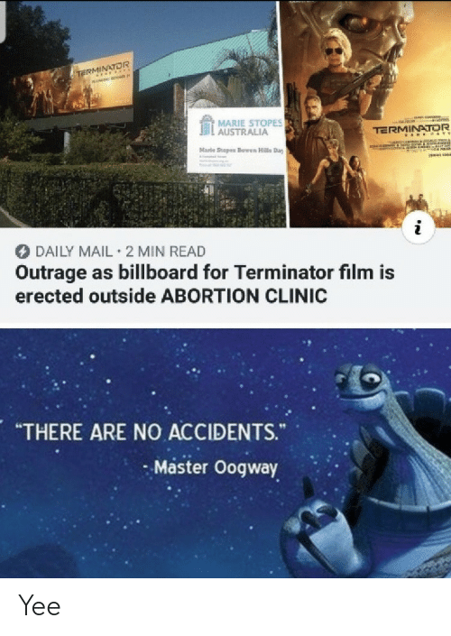 "Billboard: TE OR  MARIE STOPES  . AUSTRALIA  TERMINATOR  Marle Stopes Bowen Hills Day  DAILY MAIL 2 MIN READ  Outrage as billboard for Terminator film is  erected outside ABORTION CLINIC  ""THERE ARE NO ACCIDENTS.  Master Oogway Yee"