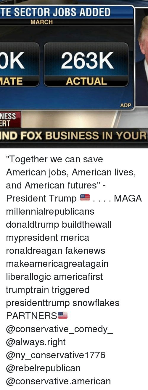 """Memes, American, and Business: TE SECTOR JOBS ADDED  MARCH  OK  263K  MATE  ACTUAL  ADP  NESS  RT  IND FOX BUSINESS IN YOUR """"Together we can save American jobs, American lives, and American futures"""" -President Trump 🇺🇸 . . . . MAGA millennialrepublicans donaldtrump buildthewall mypresident merica ronaldreagan fakenews makeamericagreatagain liberallogic americafirst trumptrain triggered presidenttrump snowflakes PARTNERS🇺🇸 @conservative_comedy_ @always.right @ny_conservative1776 @rebelrepublican @conservative.american"""