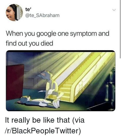 "You Died: te""  @te_SAbraham  When you google one symptom and  find out you died It really be like that (via /r/BlackPeopleTwitter)"