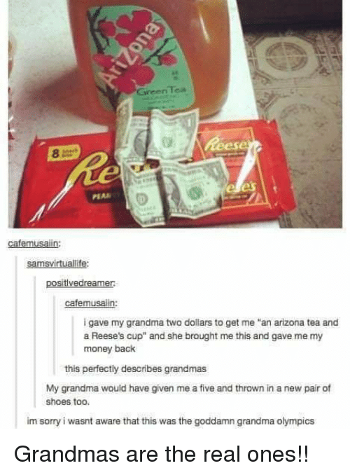 """Reese's: Tea  Green  PEAR  cafemusaiin:  samsvirtuallife:  positivedreamer  cafemusalin:  i gave my grandma two dollars to get me """"an arizona tea and  a Reese's cup"""" and she brought me this and gave me my  money back  this perfectly describes grandmas  My grandma would have given me a five and thrown in a new pair of  shoes too.  im sorry i wasnt aware that this was the goddamn grandma olympics Grandmas are the real ones!!"""