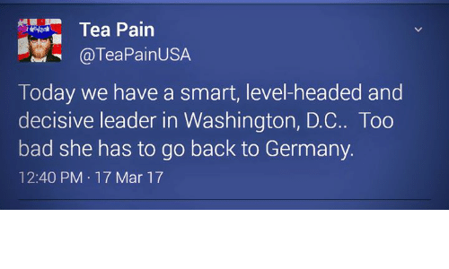 decisive: Tea Pain  @TeaPainUSA  Today we have a smart, level-headed and  decisive leader in Washington, D.C.. Too  bad she has to go back to Germany.  12:40 PM 17 Mar 17