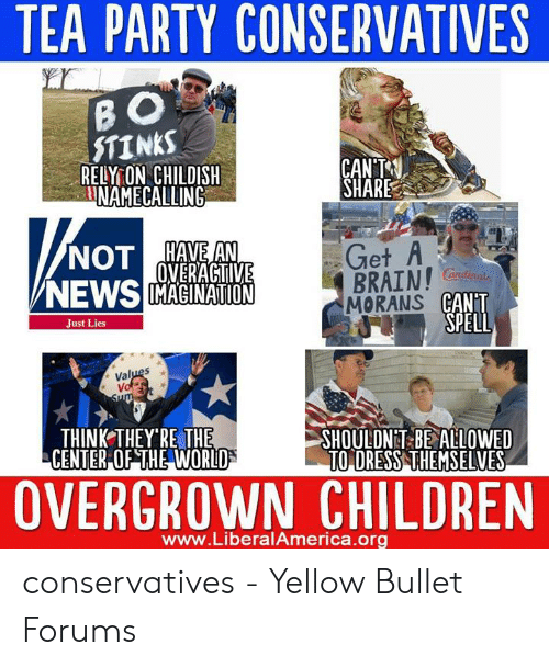 Funny Conservative Memes: TEA PARTY CONSERVATIVES  STINKS  RELY ON CHILDISH  CAN'제  SHARE  en  NOTAE  OVERACTIVE  BRAIN! G  CANT  SPELL  andinol  /NEWS MAGINATION  MORANS  Just Lies  lu  THINK THEY RE THE  SHOULDNT BE ALLOWED  TO DRESS THEMSELVES  OVERGROWN CHILDREN  www.LiberalAmerica.org conservatives - Yellow Bullet Forums