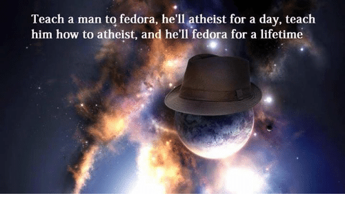 Dank, Fedora, and How To: Teach a man to fedora, he'll atheist for a day, teach  him how to atheist, and he'll fedora for a lifetime