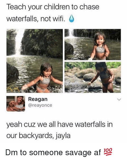 Savage Af: Teach your children to chase  waterfalls, not wifi.  Reagan  @reayonce  yeah cuz we all have waterfalls in  our backyards, jayla Dm to someone savage af 💯