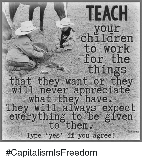 🤖: TEACH  your  children  to Work  for the  things  that they want or they  will never appreciate  what they have.  They always expect  everything be given  them  Unknown  Type yes' if you agree! #CapitalismIsFreedom