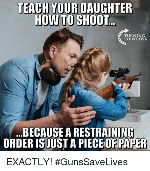 Memes, 🤖, and Usa: TEACH YOUR DAUGHTER  HOWTO SHOOT  TURNING  POINT USA  BECAUSE A RESTRAINING  ORDER IS JUST A PIECE OF PAPER EXACTLY! #GunsSaveLives