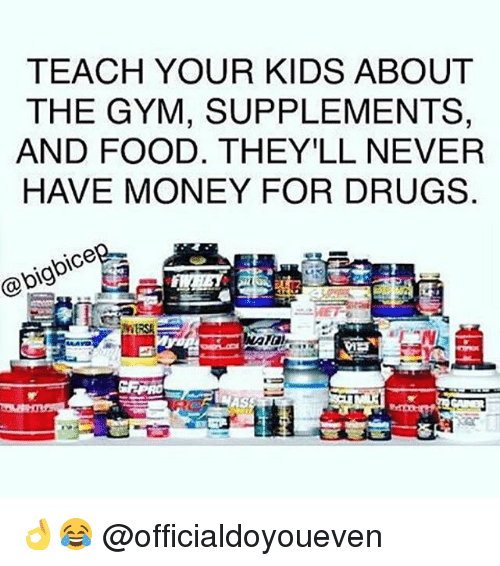 Teaching: TEACH YOUR KIDS ABOUT  THE GYM, SUPPLEMENTS,  AND FOOD. THEY LL NEVER  HAVE MONEY FOR DRUGS  bg 👌😂 @officialdoyoueven
